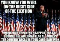 Memes, Candide, and 🤖: YOU KNOW YOUWERE  ON THE RIGHT SIDE  OF THE ELECTION  MUHEN YOUROPPONENTSSUPPORTERSARE  BURNING THEAMERICAN FLAGALLACROSS  THE COUNTRY BECAUSE YOUR CANDIDATE WON Follow -> The Right To Bear Arms