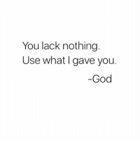 God, Hood, and Who: You lack nothing  Use what I gave you.  God There's No Lack Of Abundance, Just A Lack Of People Who See It... #BornWithGifts [via QWorldstar]
