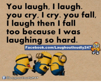 You laugh, I laugh  you cry, I cry. you fall  I laugh then I fall  too because I was  laughing so hard  CO  Facebook.com/Laughoutloudly247  f @Laughoutloudly247 You laugh i laugh :)