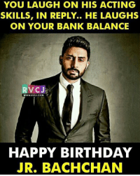 Happy Birthday Abhishek Bachchan rvcjinsta: YOU LAUGH ON HIS ACTING  SKILLS, IN REPLY.. HE LAUGHS  ON YOUR BANK BALANCE  RVCJ  WWW RVCJ.COM  HAPPY BIRTHDAY  JR. BACHCHAN Happy Birthday Abhishek Bachchan rvcjinsta