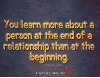 Love, Memes, and Quotes: You learn more about a  person at the end of a  relationship than at the  beginning  Prakhar Sahay  Like Love Quotes.com You learn more about a person at the end of a relationship than at the beginning.