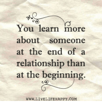 Happy, Com, and You: You learn more  about someone  at the end of a  relationship than  at the beginning.  WWW.LIVELIFE HAPPY COM Hit Like or Share to continue receiving our posts - www.LiveLifeHappy.com