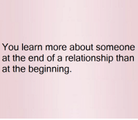 Memes, 🤖, and Fucking Awesome: You learn more about Someone  at the end of a relationship than  at the beginning Be Fucking Awesome.
