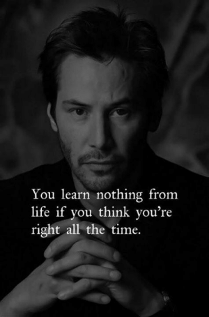 Life, Time, and All The: You learn nothing from  life if you think you're  right all the time.