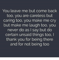 Memes, Thank You, and Being There: You leave me but come back  too, you are careless but  caring too, you make me cry  but make me laugh too, you  never do as I say but do  certain unsaid things too,I  thank you for being there  and for not being too Via admin -@__chintu____ -@__shelu____