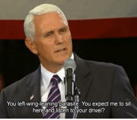 "I almost like Mike ""Ignite the Sodomite"" Pence more than Trump at this point tbh.: You left-wing-leaning parasite. You expect me to sit  here and listen to your drivel? I almost like Mike ""Ignite the Sodomite"" Pence more than Trump at this point tbh."