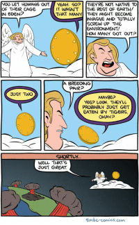 "<p><a href=""https://omg-images.tumblr.com/post/171318471307/smbc-is-my-favourite"" class=""tumblr_blog"">omg-images</a>:</p>  <blockquote><p>Smbc is my favourite…</p></blockquote>: YOU LET HUMANS OUT YEAH. SO?  OF THEIR CAGE I  IN EDEN?  THEY'RE NOT NATIVE TO  IT WASNT ITHE REST OF EARTH/  THAT MANY THEY MIGHT BECOME  INVASIVE AND TOTALLY  SCREW UP THE  ENVIRONMENT!  HOW MANY GOT OUT?  A BREEDING  PAIRP  JUST TWwo  MAYBE?  YES? LOOK, THEYuu  PROBABLY JUST GET  EATEN BY TIGERS,  OKAyP  GHORTUY  WEll THATS  JUST GREAT  Smbc-comics.com <p><a href=""https://omg-images.tumblr.com/post/171318471307/smbc-is-my-favourite"" class=""tumblr_blog"">omg-images</a>:</p>  <blockquote><p>Smbc is my favourite…</p></blockquote>"