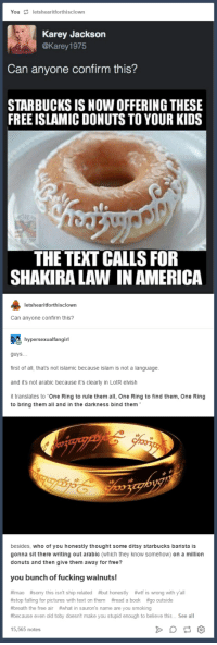 """Facepalm, Shakira, and Arab: You letshearitforthisclown  Karey Jackson  @Karey 1975  Can anyone confirm this?  STARBUCKS IS NOWOFFERING THESE  FREE ISLAMICDONUTS TO YOUR KIDS  THE TEXT CALLS FOR  SHAKIRAALAWINAMERICA  tforth  Can anyone confirm this?  hype  guys  first of all, that's not islamic because islam is not a language.  and it's not arabic because it's clearly in LotR elvish  it translates to """"One Ring to rule them all, One Ring to find them, One Ring  to bring them all and in the darkness bind them  besides, who of you honestly thought some ditsy starbucks barista is  gonna sit there writing out arabic which they know somehow  on a million  donuts and then give them away for free?  you bunch of fucking walnuts  #Imao #sorry this isn't ship related #but honestly #wtf is wrong with yall  #stop falling for pictures with text on them fread a book #go outside  #breath the free air #what in sauron's name are you smoking  #because even old toby doesn't make you stupid enough to believe this... See all  15,565 notes Shakira Law"""