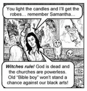 """God, Bible, and Black: You light the candles and I'll get the  robes... remember Samantha...  Witches rule! God is dead and  the churches are powerless.  Old """"Bible boy"""" won't stand a  chance against our black arts!"""