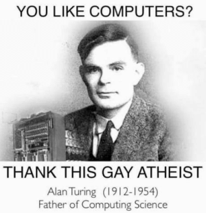 laughoutloud-club:  This will surely offend a few..: YOU LIKE COMPUTERS?  THANK THIS GAY ATHEIST  Alan Turing (1912-1954)  Father of Computing Science laughoutloud-club:  This will surely offend a few..