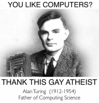 CW Brown: YOU LIKE COMPUTERS?  THANK THIS GAY ATHEIST  Alan Turing (1912-1954)  Father of Computing Science CW Brown