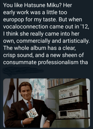 me_irl: You like Hatsune Miku? Her  early work was a little too  europop for my taste. But when  vocaloconnection came out in '12,  I think she really came into her  own, commercially and artistically.  The whole album has a clear,  crisp sound, and a new sheen of  consummate professionalism tha  www.ve I me_irl