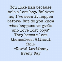 "Fail, Girls, and Life: You like him because  he's a lost boy. Believe  me, I've seen it happen  before. But do you know  what happens to girls  who love lost boys?  They become lost  themselves. Without  fail.  David Levithan,  Every Day Lost boys, broken boys, dishonest boys, unavailable boys... I've spent way too much time over these past few months chasing after the wrong guys. Guys who didn't know or love themselves enough to ever possibly know or love me. Guys who were so hopelessly, desperately lost, they used parts of my soul as bread crumbs to try and find their way back. Guys who were quite literally drowning in their own lives and grasping for a life raft. But you know what happens to girls who allow themselves to become life rafts? They sink themselves. They get dragged into whirling, swirling cesspools of drama and chaos and dysfunction. They start to mistake mirages for the real deal. So the next time a lost boy tries to take your hand and lead you down his path of confusion...politely say no. Or even impolitely say no. But say no. You are not a life raft, you are not a compass, you are not bread crumbs, you are not a flashlight, you are not a bandaid, you are not a stop along the way as he attempts to ""find himself."" You are a whole, complete person who deserves another whole, complete person. Maybe you're saying ""hey I'm a little lost right now too."" And that's okay. But find your own way. Chart your own course. And never use another human being and their feelings and emotions as your GPS. Never look to another person to rescue you. Rescue yourself. Then you won't even attract the lost boys anymore. You'll attract the found ones."