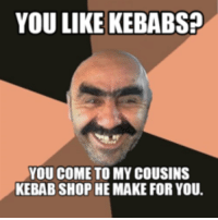 kebab: YOU LIKE KEBABS?  YOU COME TO MY COUSINS  KEBAB SHOP HE MAKE FOR YOU.