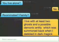 Memes, Roommate, and Ghost: You live alone?  No  Roommates? Family?  13 PM  I live with at least two  ghosts and a possible  demonic entity which was  summoned back when I  dabbled in dark magick