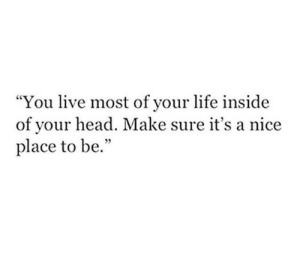 """nice place: """"You live most of vour life inside  of your head. Make sure it's a nice  place to be."""""""