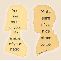Head, Life, and Live: You  live  most  of your  life  inside  of your  head  Make  sure  it's a  nice  place  to be.  SPOWEROFSPEECH Dm for promos