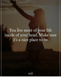 Type YES if you agree. You live most of your life inside of your head. Make sure it's a nice place to be. positiveenergyplus: You live most of your life  inside or your hea  d.Make sure  it's a nice place to be.  POSITIVE Type YES if you agree. You live most of your life inside of your head. Make sure it's a nice place to be. positiveenergyplus