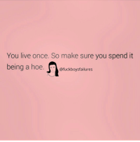 Live, Girl Memes, and Once: You live once. So make sure you spend it  @fuckboysfailures