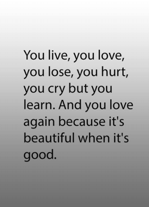 its beautiful: You live, you love,  you lose, you hurt,  you cry but you  learn. And you love  again because it's  beautiful when it's  good.