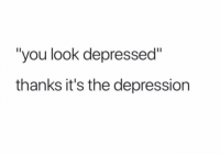"Depression: ""you look depressed""  thanks it's the depression"