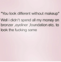 "I better look better: You look different without makeup""  Well i didn't spend all my money on  bronzer ,eyeliner ,foundation etc. to  look the fucking same I better look better"