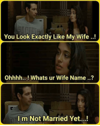 Ohhhh: You Look Exactly Like My Wife!  Ohhhh.. !Whats ur Wife Name..?  I m Not Married Yet...!