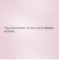 """Lol, Shut Up, and Home: """"You look familiar"""" lol shut up I'm always  at home"""