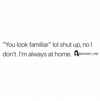 "Funny, Lol, and Memes: ""You look familiar"" lol shut up, no l  don't. I'm always at home. esacasm.cony (via twitter-imtheebrock)"