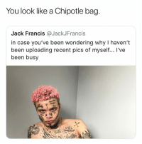 Chipotle, Funny, and Ugly: You look like a Chipotle bag.  Jack Francis @JackJFrancis  in case you've been wondering why I haven't  been uploading recent pics of myself... I've  been busy These tats bout ugly as hell