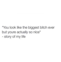 """Bitch, Life, and Nice: """"You look like the biggest bitch ever  but youre actually so nice""""  story of my life"""