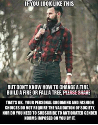 Fashion, Memes, and Tree: YOU LOOK LIKE THIS  IF BUTDONTKNOW HOW TO CHANGE ATIREA  BUILD A FIRE OR FALLA TREE PLEASE SHAVE  THATS OK. YOUR PERSONAL GROOMING AND FASHION  CHOICES DO NOTREQUIRE THE VALIDATION OF SOCIETY  NOR DO YOU NEEDTOSUBSCRIBE TO ANTIQUATED GENDER  NORMS IMPOSED ON YOU BYIT
