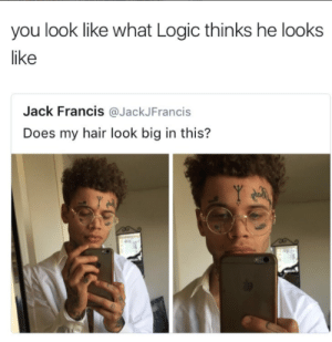 Logic, Hair, and Big: you look like what Logic thinks he looks  like  Jack Francis @JackJFrancis  Does my hair look big in this? Be logical about it