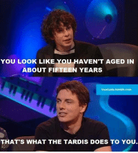 the tardis: YOU LOOK LIKE YOU HAVEN'T AGED IN  ABOUT FI  YEARS  VeeCubb.tumblr.com  THAT'S WHAT THE TARDIS DOES TO YOU
