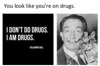 Don T Do Drugs: You look like you're on drugs.  I DON'T DO DRUGS  IAM DRUGS  SALVADOR DALL