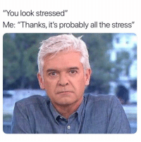 """Girl Memes, All The, and Stress: """"You look stressed""""  Me: """"Thanks, it's probably all the stress""""  0 Totallly fine 🙃"""
