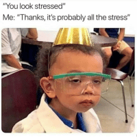 "😐: ""You look stressed""  Me: ""Thanks, it's probably all the stress"" 😐"