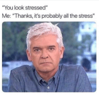 """All The, Stress, and All: """"You look stressed""""  Me: """"Thanks, it's probably all the stress"""""""