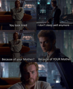 Sleep, Mother, and You: You look tired  I don't sleep well anymore  Because of your Mother? Because of YOUR Mother High ground?