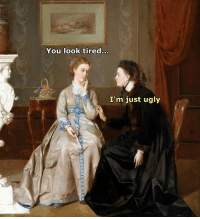 Like Classical Art Memes for more: You look tired  I'm just ugly Like Classical Art Memes for more
