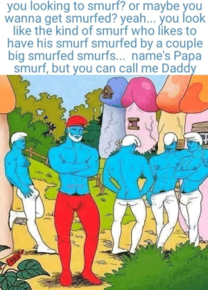 Suddenly smurfed: you looking to smurf? or maybe you  wanna get smurfed? yeah... you look  like the kind of smurf who likes to  have his smurf smurfed by a couple  big smurfed smurfs... name's Papa  smurf, but you can call me Daddy Suddenly smurfed