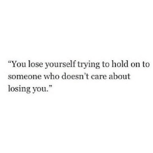 "https://iglovequotes.net/: ""You lose yourself trying to hold on to  someone who doesn't care about  losing you."" https://iglovequotes.net/"