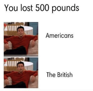 Dank, Memes, and Target: You lost 500 pounds  Americans  The British Same but different… by wampmaster3000 MORE MEMES