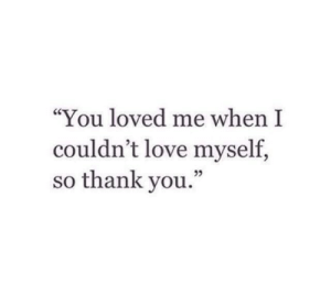 "love myself: ""You loved me when I  couldn't love myself,  so thank you  ."""