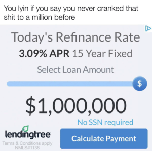 I think this is the best one I've ever made: You lyin if you say you never cranked that  shit to a million before  Today's Refinance Rate  3.09% APR 15 Year Fixed  Select Loan Amount  $1,000,000  No SSN required  lendingtree  Calculate Payment  Terms & Conditions apply  NMLS#1136  %24 I think this is the best one I've ever made