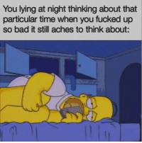 You Fucked: You lying at night thinking about that  particular time when you fucked up  so bad it still aches to think about: