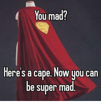 You mad bro?: You mad?  Here's a cape. Now you can  be super mad You mad bro?