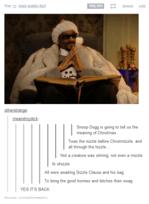 A Christmas Story, Christmas, and Omg: You mad-waldo-fart  169,101 delete edit  meandmydick:  Snoop Dogg is going to tell us the  meaning of Christmas.  Twas the nizzle before Christmizzle, and  all egh the hidk:...  Not a creature was stirring, not even a mizzle.  fo shizzle.  All were awaiting Sizzle Clause and his bag  To bring the good homies and bitches their swag  YES IT'S BACK  Source: snooplionwearing Snoop Dogg tells a Christmas storyomg-humor.tumblr.com
