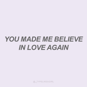 In Love Again: YOU MADE ME BELIEVE  IN LOVE AGAIN  @_TYPELIKEAGIRL
