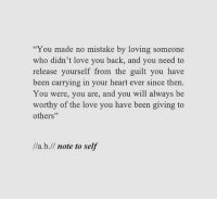 """Love, Heart, and Back: """"You made no mistake by loving someone  who didn't love you back, and you need to  release yourself from the guilt you have  been carrying in your heart ever since then.  You were, you are, and you will always be  worthy of the love you have been giving to  others""""  /a.b.// note to self"""